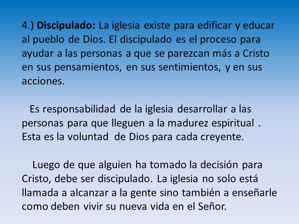 4.) Discipulado: La iglesia existe para edificar y educar al pueblo de Dios. El discipulado es el proceso para ayudar a las personas a que se parezcan más a Cristo en sus pensamientos, en sus sentimientos, y en sus acciones.