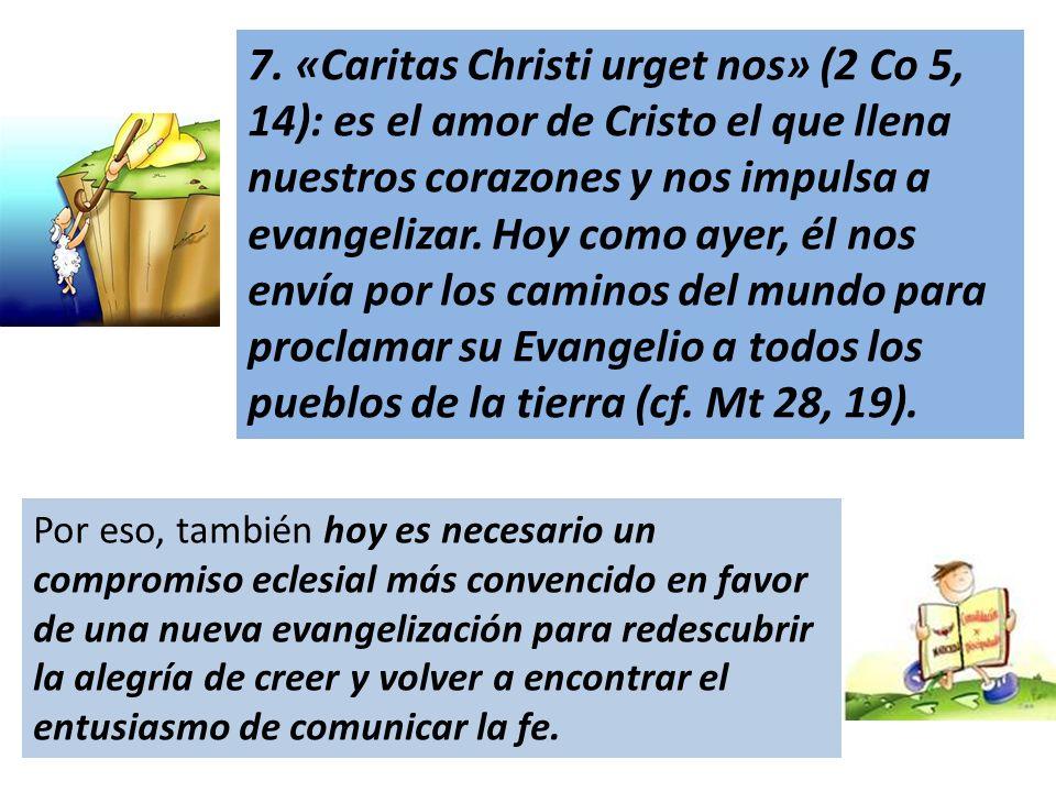 7. «Caritas Christi urget nos» (2 Co 5, 14): es el amor de Cristo el que llena nuestros corazones y nos impulsa a evangelizar. Hoy como ayer, él nos envía por los caminos del mundo para proclamar su Evangelio a todos los pueblos de la tierra (cf. Mt 28, 19).