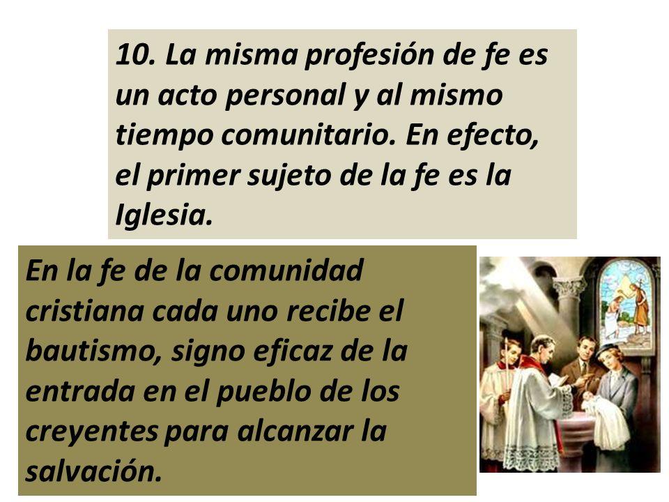 10. La misma profesión de fe es un acto personal y al mismo tiempo comunitario. En efecto, el primer sujeto de la fe es la Iglesia.