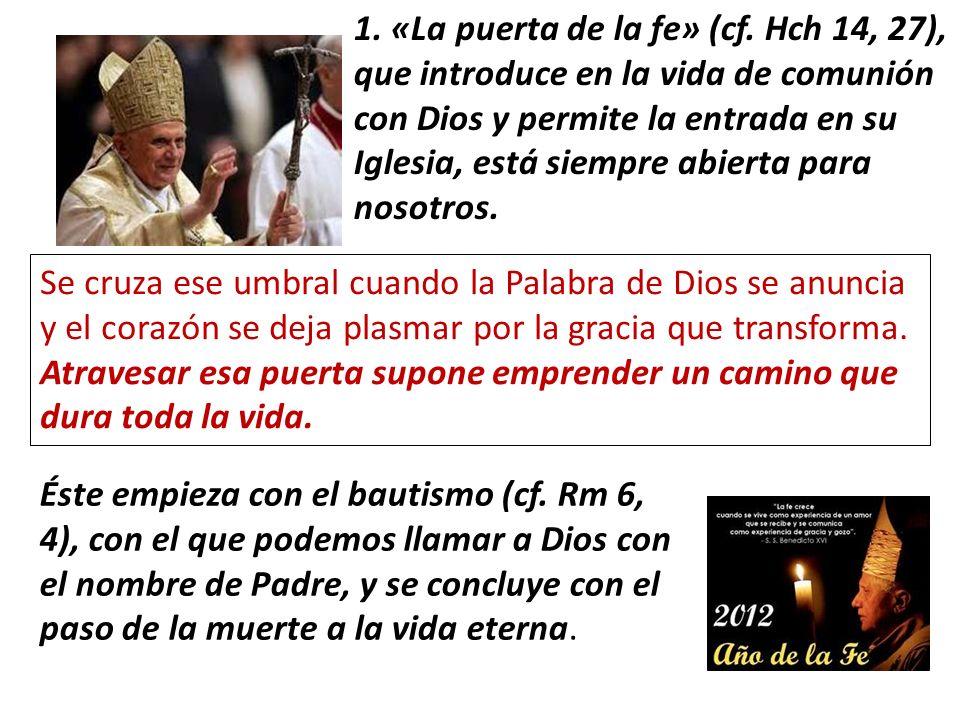 1. «La puerta de la fe» (cf. Hch 14, 27), que introduce en la vida de comunión con Dios y permite la entrada en su Iglesia, está siempre abierta para nosotros.