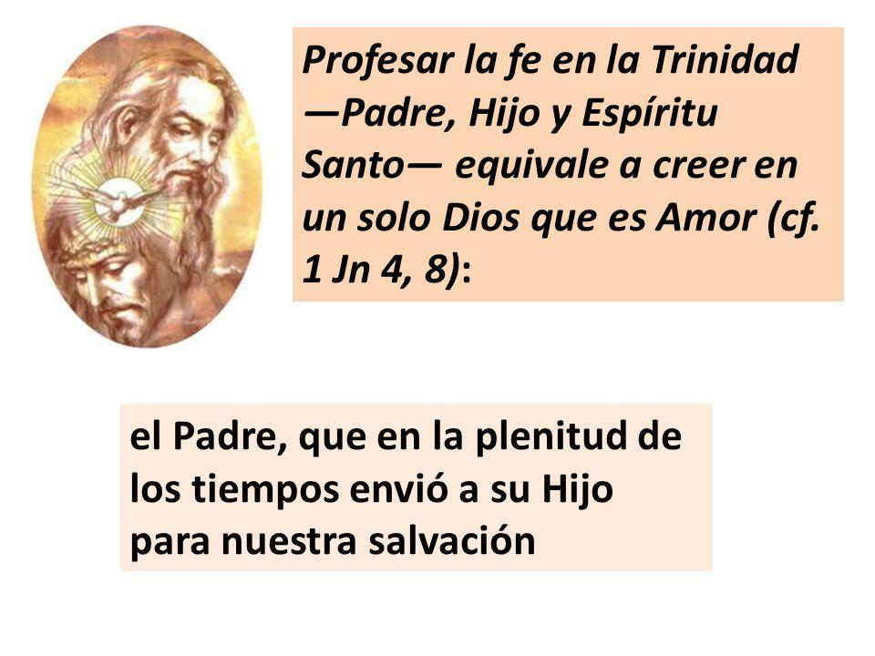Profesar la fe en la Trinidad —Padre, Hijo y Espíritu Santo— equivale a creer en un solo Dios que es Amor (cf. 1 Jn 4, 8):