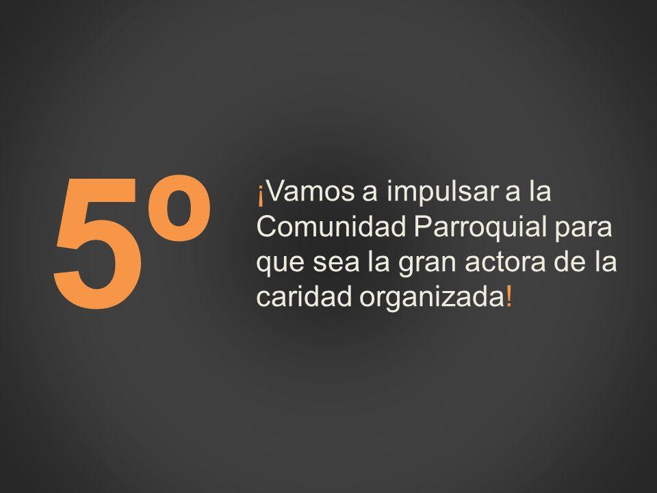 5º ¡Vamos a impulsar a la Comunidad Parroquial para que sea la gran actora de la caridad organizada!