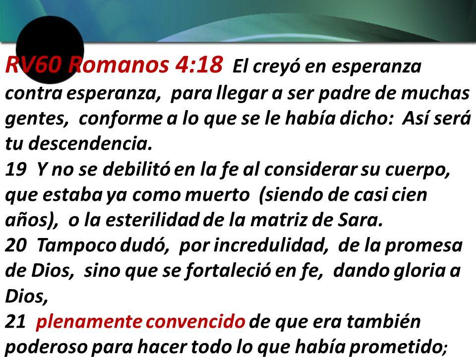 RV60 Romanos 4:18 El creyó en esperanza contra esperanza, para llegar a ser padre de muchas gentes, conforme a lo que se le había dicho: Así será tu descendencia.