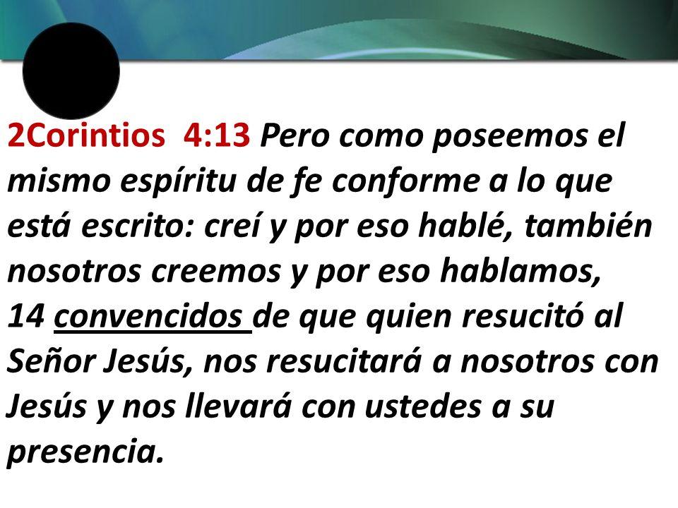 2Corintios 4:13 Pero como poseemos el mismo espíritu de fe conforme a lo que está escrito: creí y por eso hablé, también nosotros creemos y por eso hablamos, 14 convencidos de que quien resucitó al Señor Jesús, nos resucitará a nosotros con Jesús y nos llevará con ustedes a su presencia.