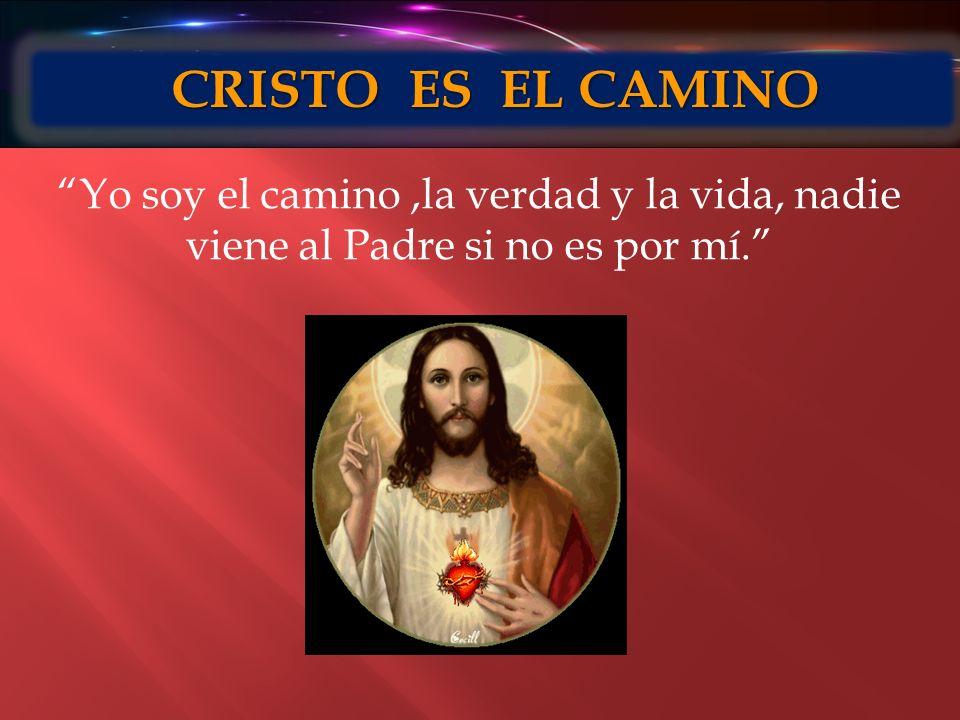 CRISTO ES EL CAMINO Yo soy el camino ,la verdad y la vida, nadie viene al Padre si no es por mí.