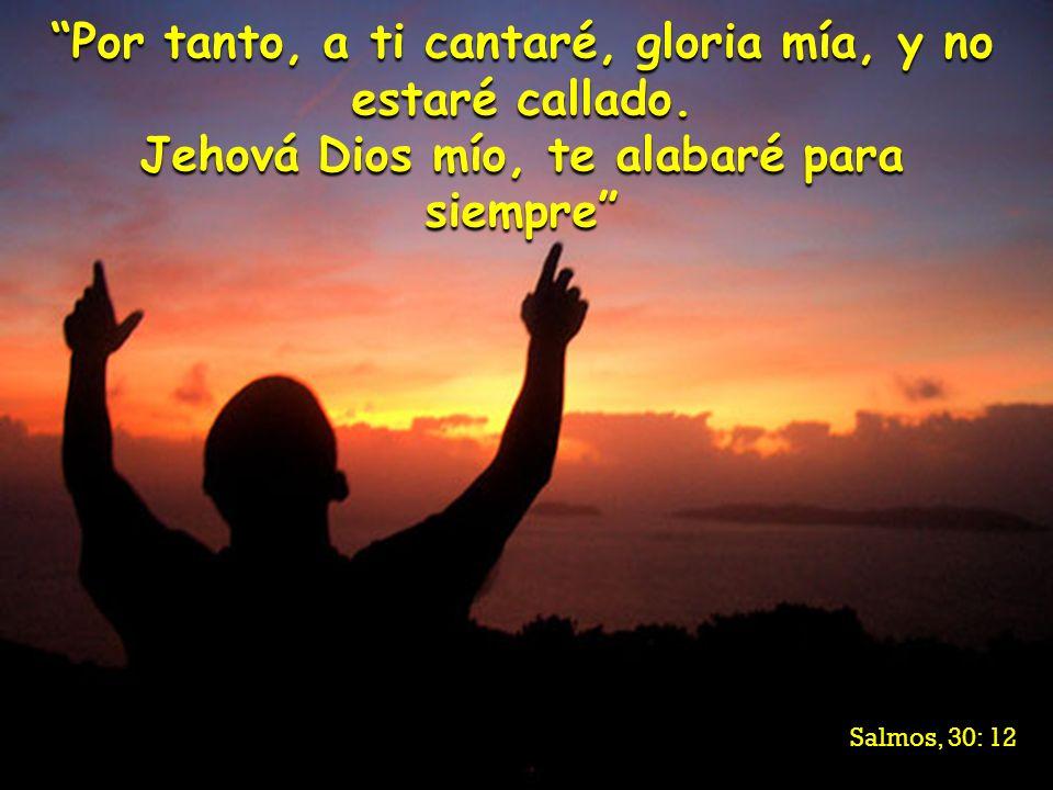 Por tanto, a ti cantaré, gloria mía, y no estaré callado.