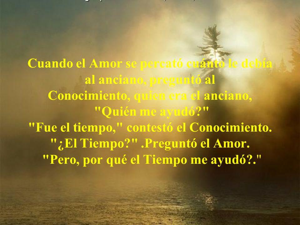Cuando el Amor se percató cuánto le debía al anciano, preguntó al Conocimiento, quien era el anciano, Quién me ayudó Fue el tiempo, contestó el Conocimiento.