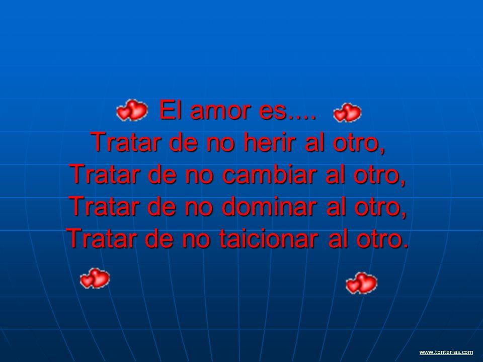El amor es.... Tratar de no herir al otro, Tratar de no cambiar al otro, Tratar de no dominar al otro, Tratar de no taicionar al otro.