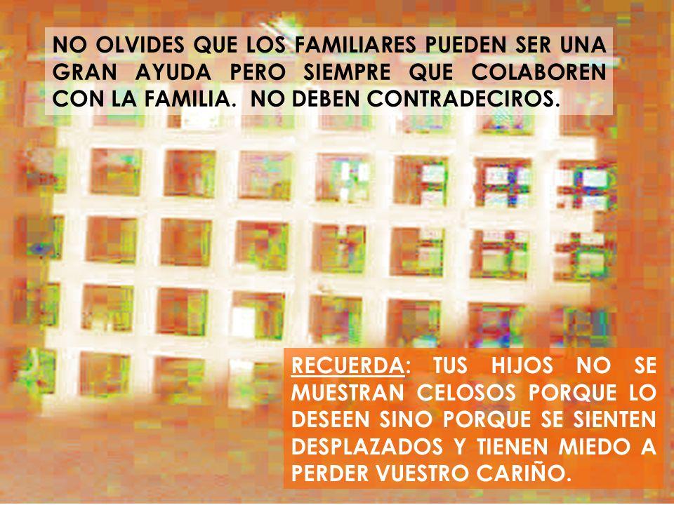 NO OLVIDES QUE LOS FAMILIARES PUEDEN SER UNA GRAN AYUDA PERO SIEMPRE QUE COLABOREN CON LA FAMILIA. NO DEBEN CONTRADECIROS.