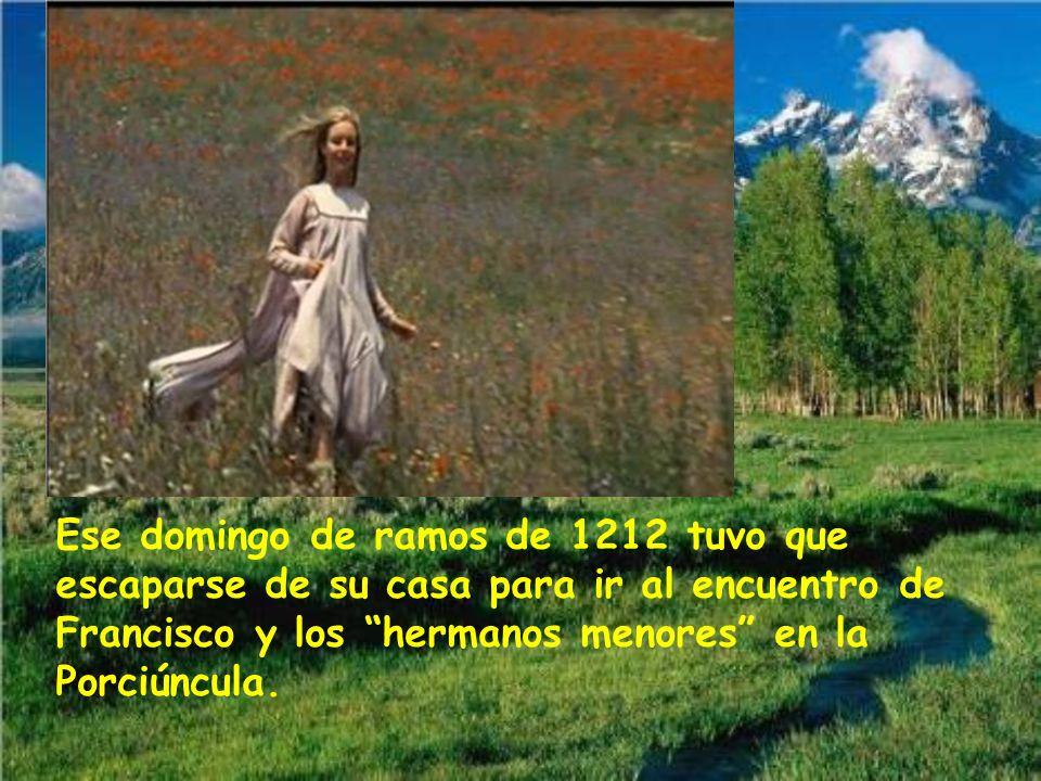 Ese domingo de ramos de 1212 tuvo que escaparse de su casa para ir al encuentro de Francisco y los hermanos menores en la Porciúncula.