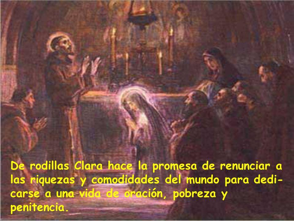 De rodillas Clara hace la promesa de renunciar a las riquezas y comodidades del mundo para dedi-carse a una vida de oración, pobreza y penitencia.
