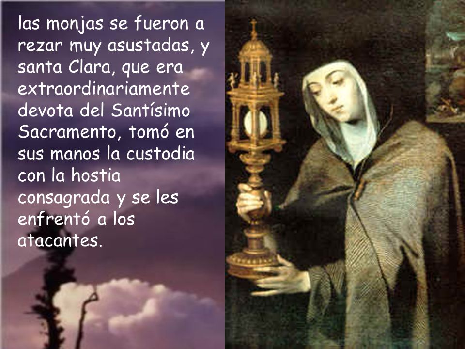 las monjas se fueron a rezar muy asustadas, y santa Clara, que era extraordinariamente devota del Santísimo Sacramento, tomó en sus manos la custodia con la hostia consagrada y se les enfrentó a los atacantes.