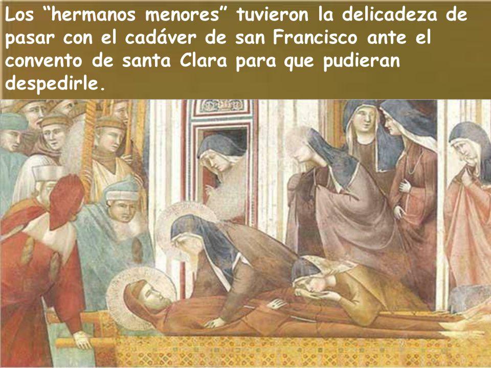 Los hermanos menores tuvieron la delicadeza de pasar con el cadáver de san Francisco ante el convento de santa Clara para que pudieran despedirle.