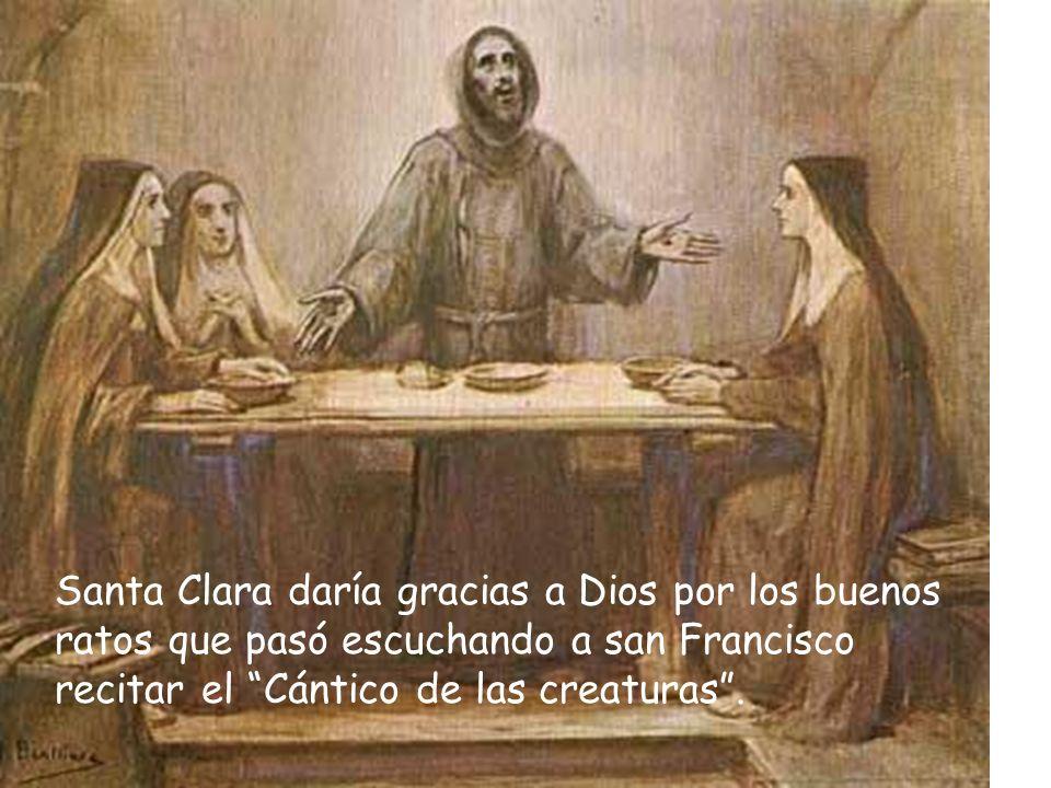 Santa Clara daría gracias a Dios por los buenos ratos que pasó escuchando a san Francisco recitar el Cántico de las creaturas .