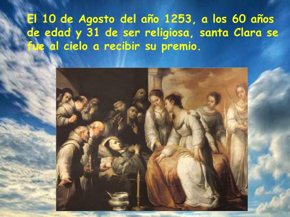 El 10 de Agosto del año 1253, a los 60 años de edad y 31 de ser religiosa, santa Clara se fue al cielo a recibir su premio.