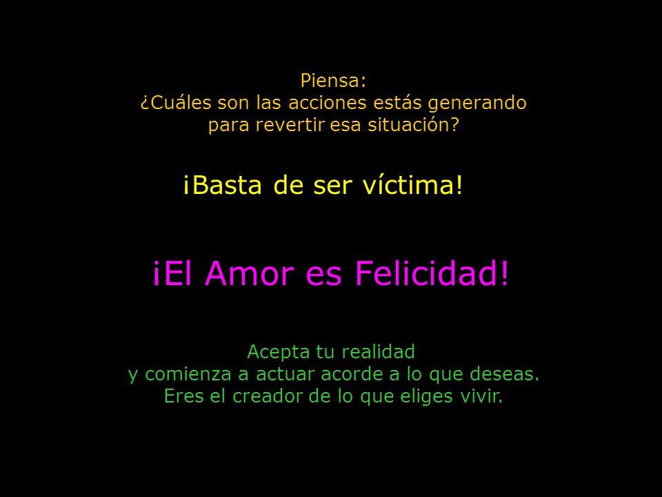 ¡El Amor es Felicidad! ¡Basta de ser víctima! Piensa: