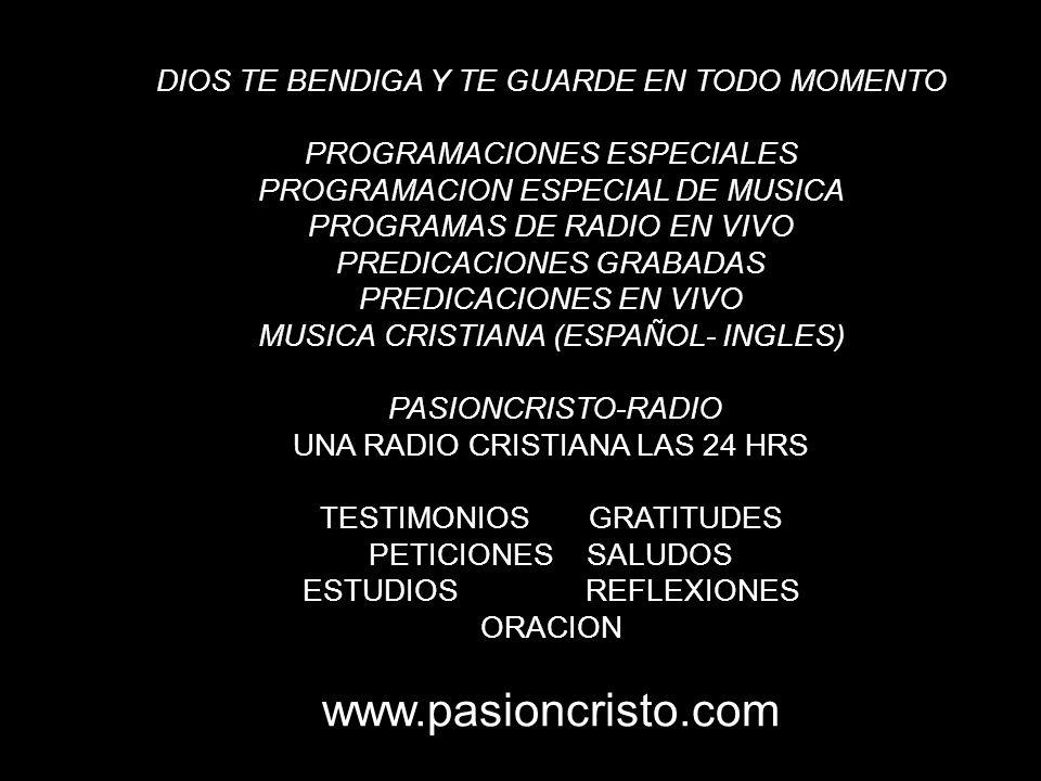 DIOS TE BENDIGA Y TE GUARDE EN TODO MOMENTO PROGRAMACIONES ESPECIALES PROGRAMACION ESPECIAL DE MUSICA PROGRAMAS DE RADIO EN VIVO PREDICACIONES GRABADAS PREDICACIONES EN VIVO MUSICA CRISTIANA (ESPAÑOL- INGLES) PASIONCRISTO-RADIO UNA RADIO CRISTIANA LAS 24 HRS TESTIMONIOS GRATITUDES PETICIONES SALUDOS ESTUDIOS REFLEXIONES ORACION www.pasioncristo.com
