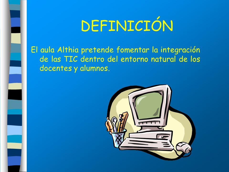 DEFINICIÓN El aula Althia pretende fomentar la integración de las TIC dentro del entorno natural de los docentes y alumnos.