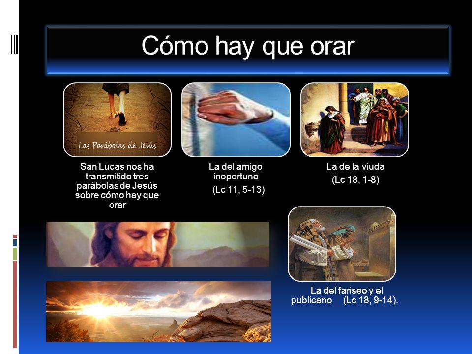 Cómo hay que orar San Lucas nos ha transmitido tres parábolas de Jesús sobre cómo hay que orar. La del amigo inoportuno.
