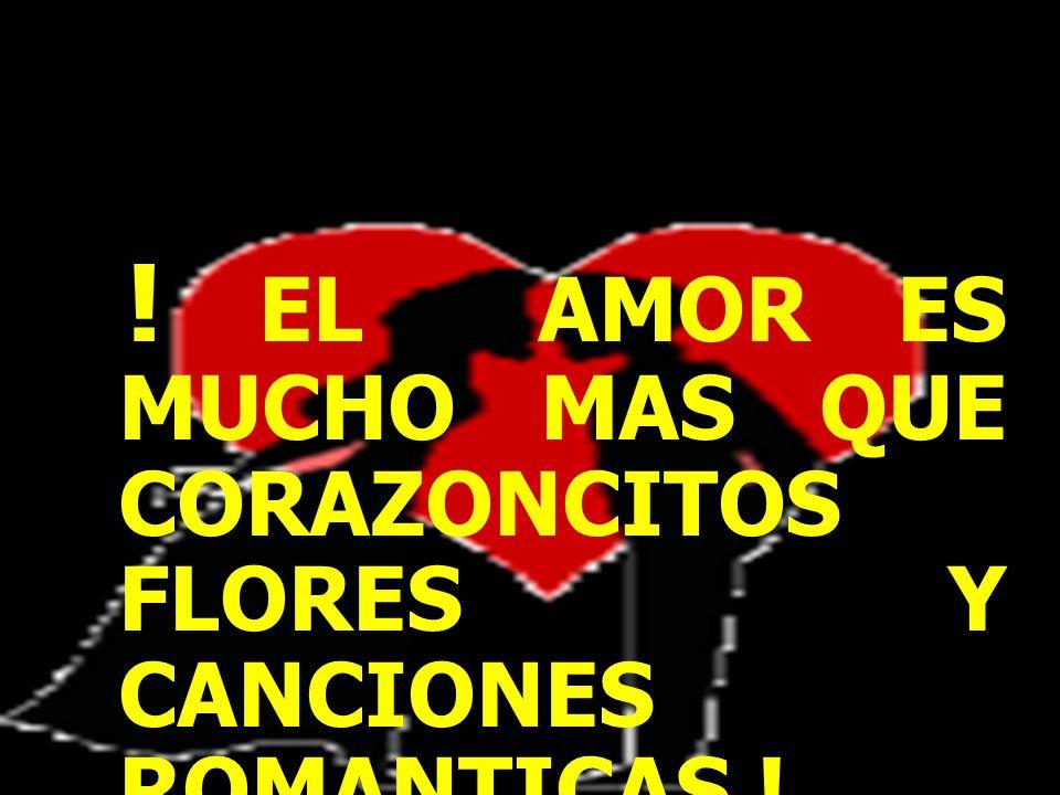 ! EL AMOR ES MUCHO MAS QUE CORAZONCITOS FLORES Y CANCIONES ROMANTICAS !