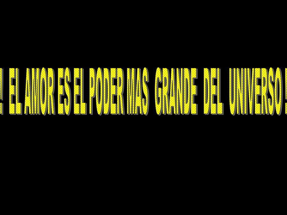! EL AMOR ES EL PODER MAS GRANDE DEL UNIVERSO !