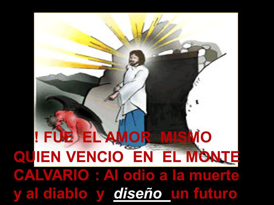 ! FUE EL AMOR MISMO QUIEN VENCIO EN EL MONTE CALVARIO : Al odio a la muerte y al diablo y diseño un futuro sin ellos
