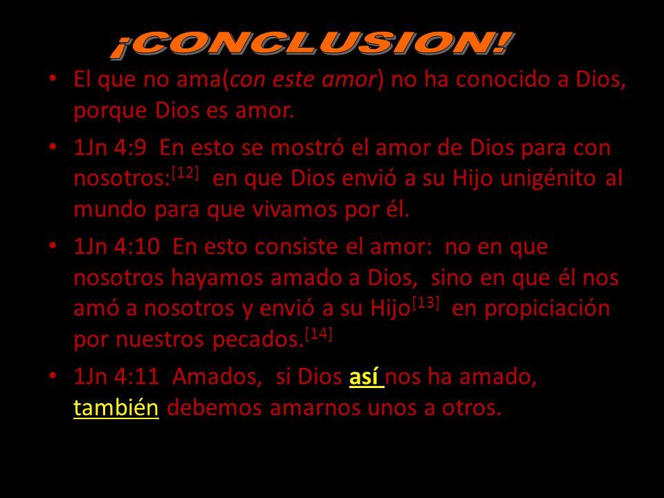 ¡CONCLUSION! El que no ama(con este amor) no ha conocido a Dios, porque Dios es amor.