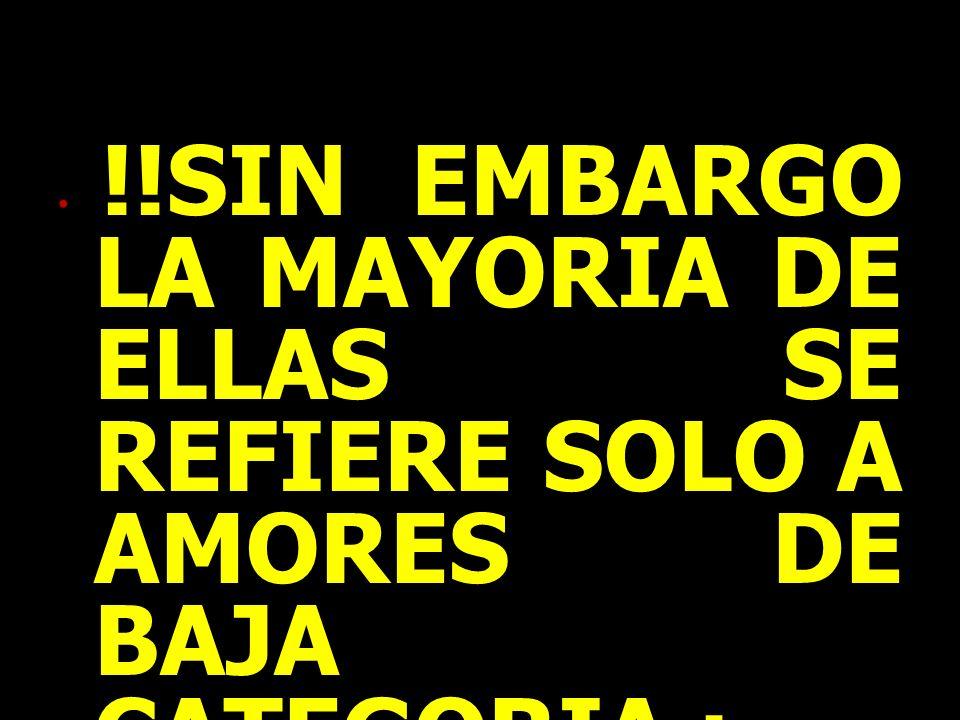 !!SIN EMBARGO LA MAYORIA DE ELLAS SE REFIERE SOLO A AMORES DE BAJA CATEGORIA :