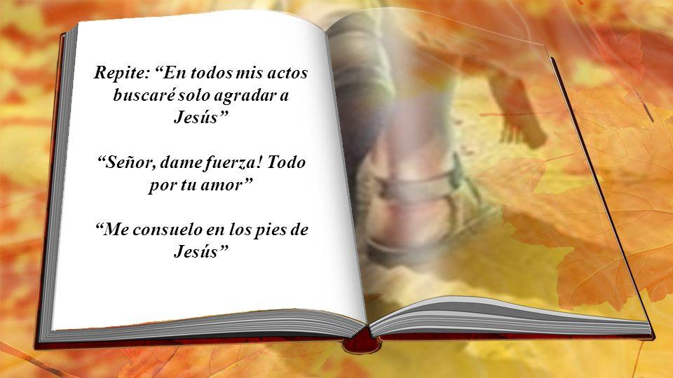 Repite: En todos mis actos buscaré solo agradar a Jesús