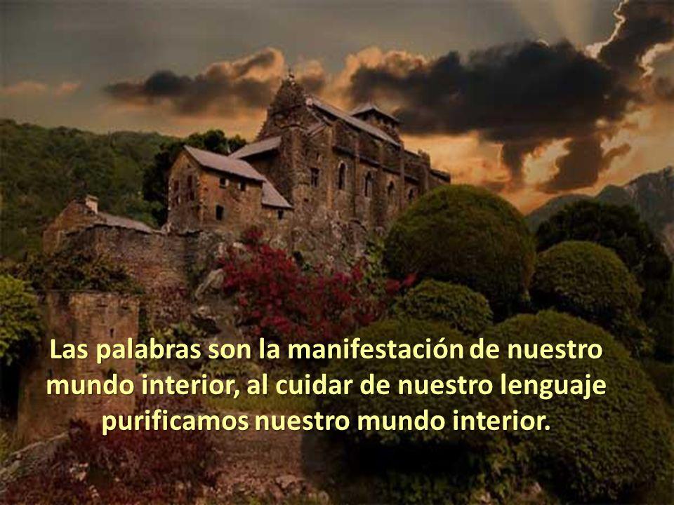 Las palabras son la manifestación de nuestro mundo interior, al cuidar de nuestro lenguaje purificamos nuestro mundo interior.