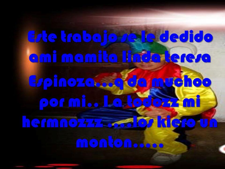 Este trabajo se le dedido ami mamita linda teresa Espinoza…q da muchoo por mi..