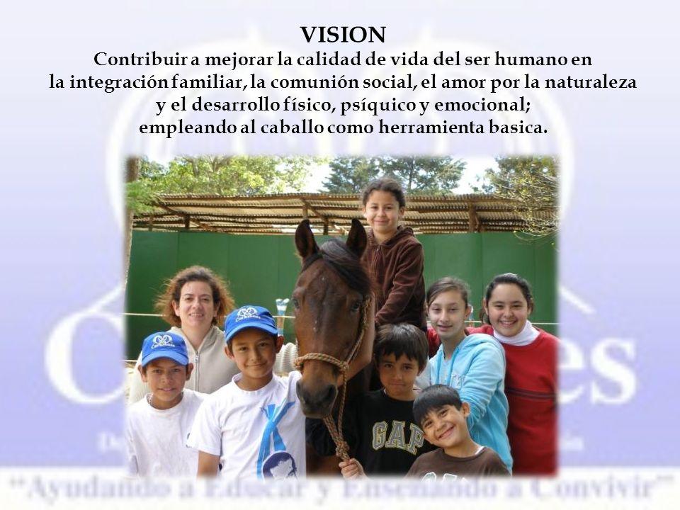 VISION Contribuir a mejorar la calidad de vida del ser humano en la integración familiar, la comunión social, el amor por la naturaleza y el desarrollo físico, psíquico y emocional; empleando al caballo como herramienta basica.