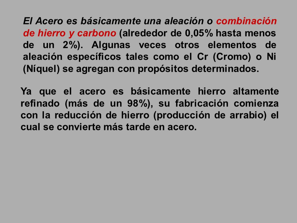 El Acero es básicamente una aleación o combinación de hierro y carbono (alrededor de 0,05% hasta menos de un 2%). Algunas veces otros elementos de aleación específicos tales como el Cr (Cromo) o Ni (Níquel) se agregan con propósitos determinados.
