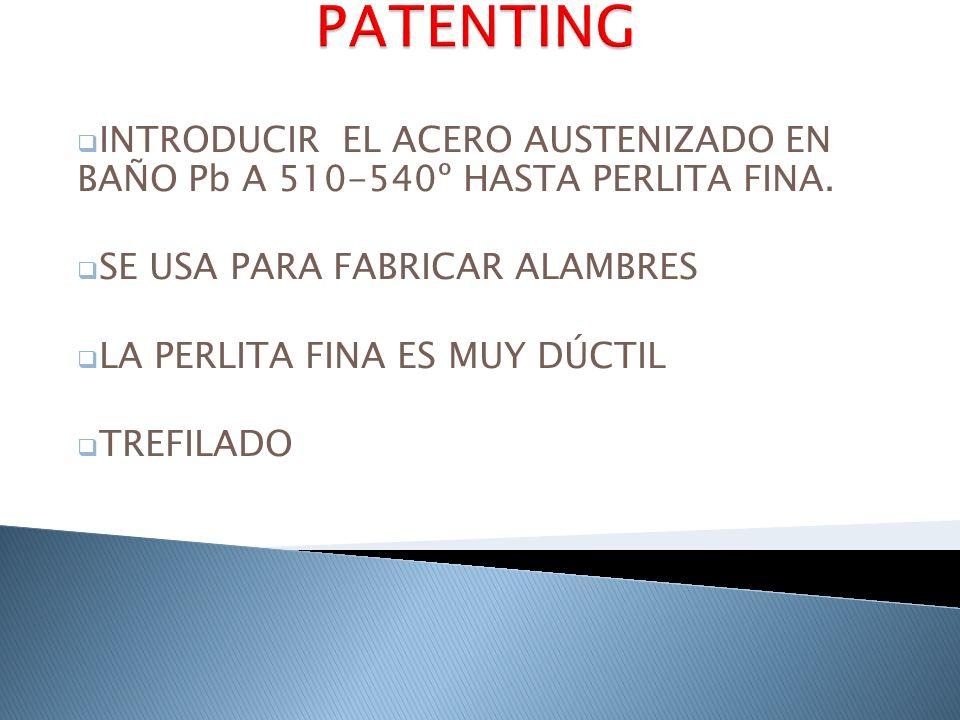 PATENTING INTRODUCIR EL ACERO AUSTENIZADO EN BAÑO Pb A 510-540º HASTA PERLITA FINA. SE USA PARA FABRICAR ALAMBRES.