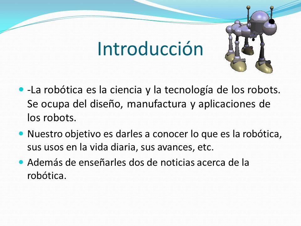 Introducción -La robótica es la ciencia y la tecnología de los robots. Se ocupa del diseño, manufactura y aplicaciones de los robots.