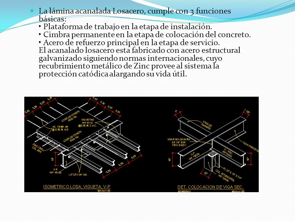 La lámina acanalada Losacero, cumple con 3 funciones básicas: • Plataforma de trabajo en la etapa de instalación.