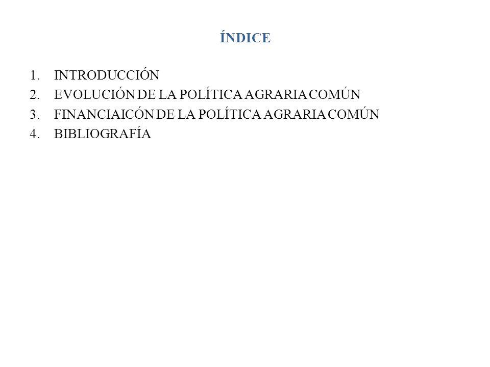 ÍNDICE INTRODUCCIÓN. EVOLUCIÓN DE LA POLÍTICA AGRARIA COMÚN. FINANCIAICÓN DE LA POLÍTICA AGRARIA COMÚN.
