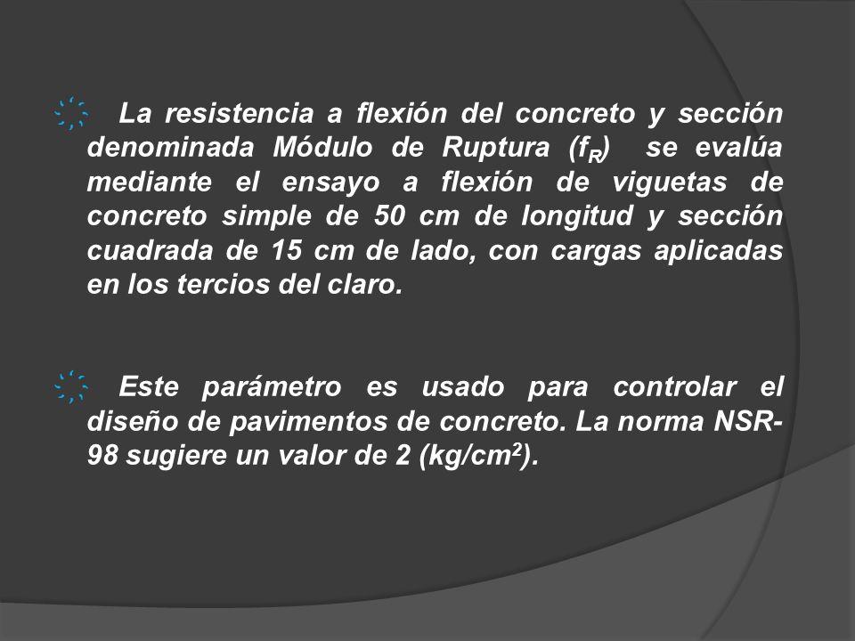La resistencia a flexión del concreto y sección denominada Módulo de Ruptura (fR) se evalúa mediante el ensayo a flexión de viguetas de concreto simple de 50 cm de longitud y sección cuadrada de 15 cm de lado, con cargas aplicadas en los tercios del claro.