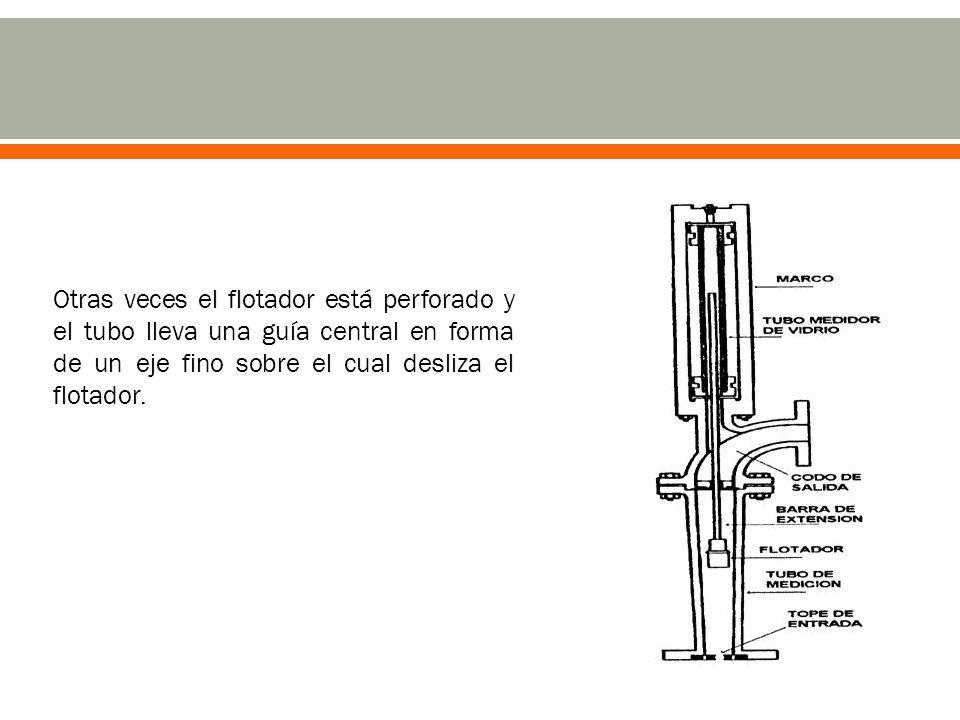 Otras veces el flotador está perforado y el tubo lleva una guía central en forma de un eje fino sobre el cual desliza el flotador.