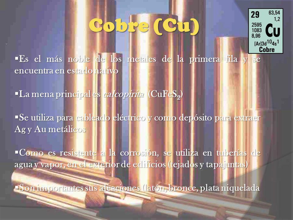 Cobre (Cu) Es el más noble de los metales de la primera fila y se encuentra en estado nativo. La mena principal es calcopirita (CuFeS2)