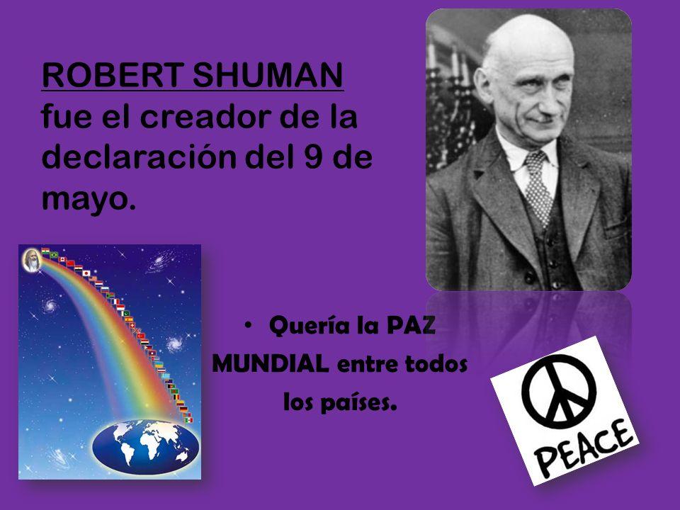ROBERT SHUMAN fue el creador de la declaración del 9 de mayo.