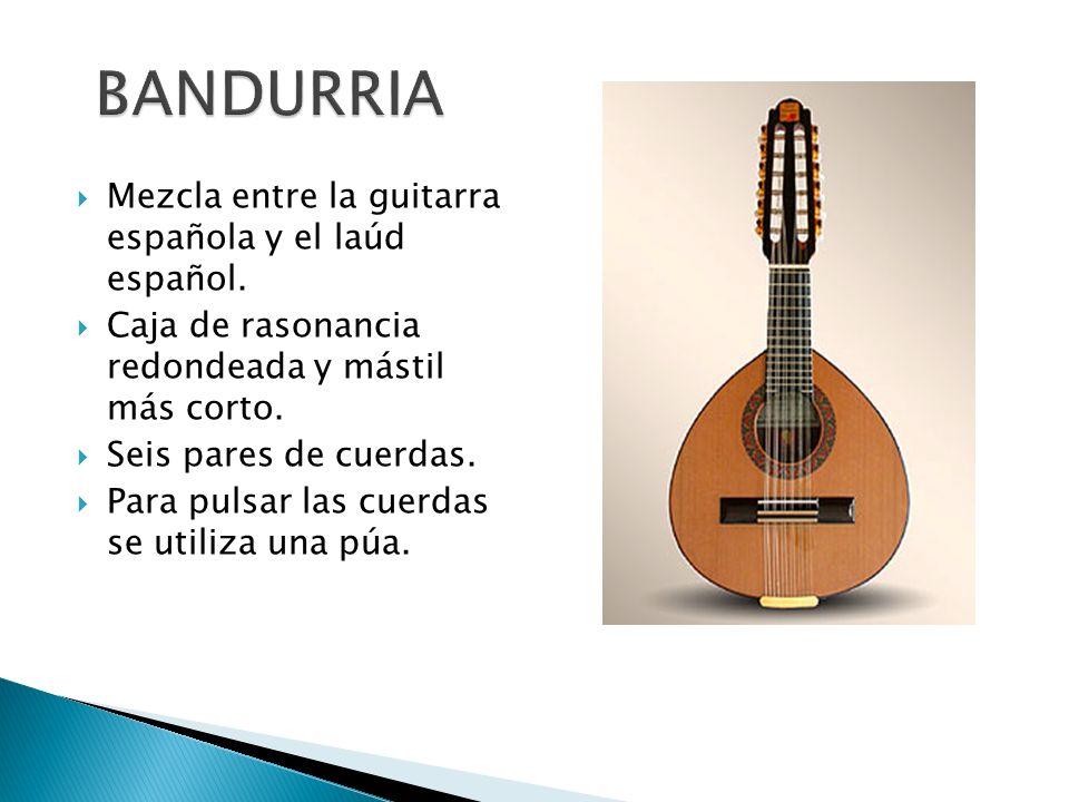 BANDURRIA Mezcla entre la guitarra española y el laúd español.