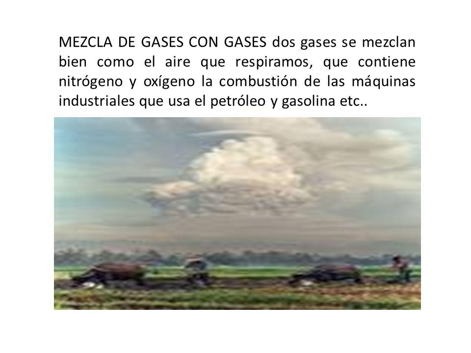 MEZCLA DE GASES CON GASES dos gases se mezclan bien como el aire que respiramos, que contiene nitrógeno y oxígeno la combustión de las máquinas industriales que usa el petróleo y gasolina etc..