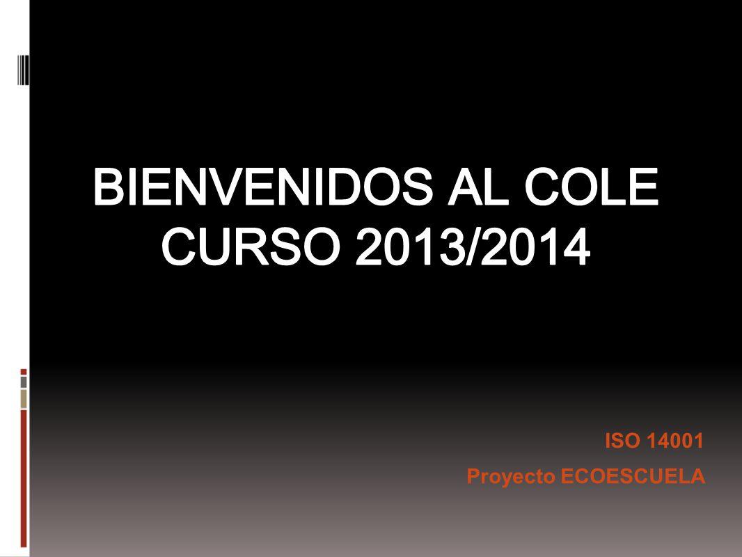 BIENVENIDOS AL COLE CURSO 2013/2014 ISO 14001 Proyecto ECOESCUELA