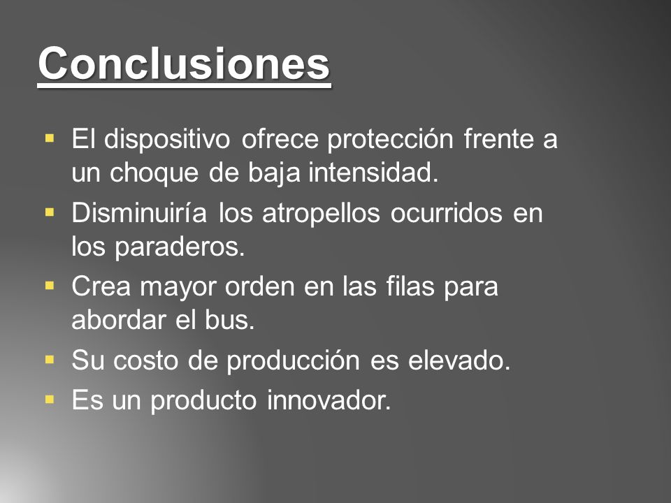 Conclusiones El dispositivo ofrece protección frente a un choque de baja intensidad. Disminuiría los atropellos ocurridos en los paraderos.