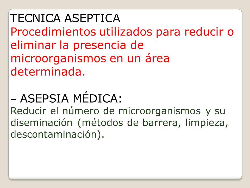 TECNICA ASEPTICA Procedimientos utilizados para reducir o eliminar la presencia de microorganismos en un área determinada.
