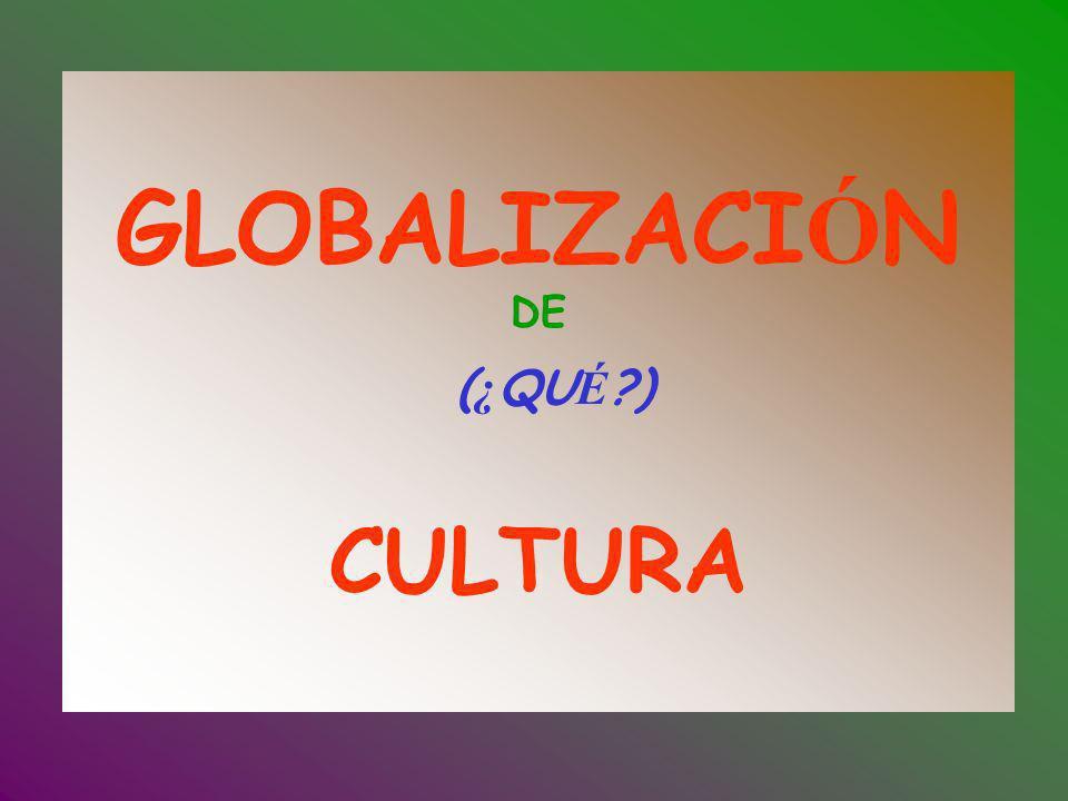 GLOBALIZACIÓN DE (¿QUÉ ) CULTURA