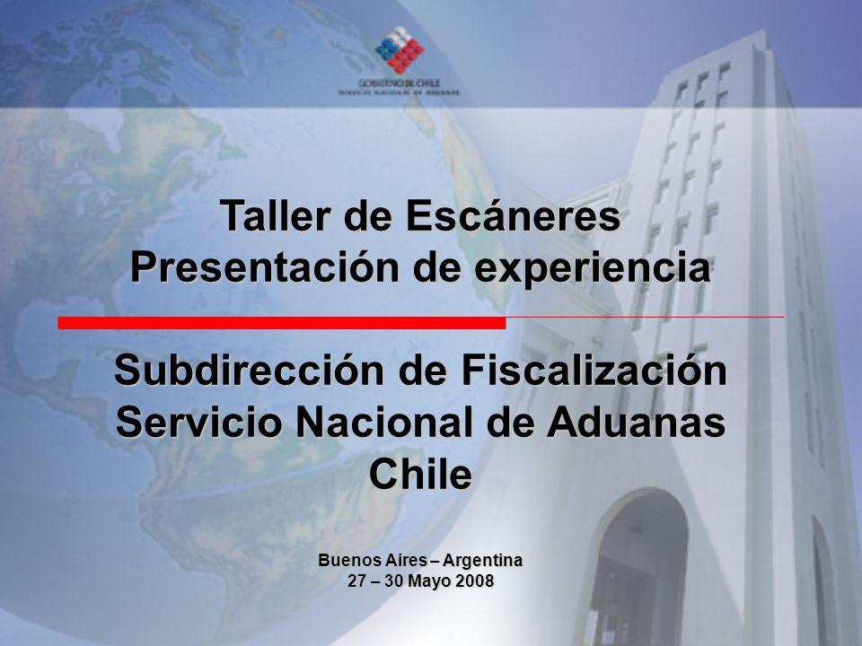 Taller de Escáneres Presentación de experiencia Subdirección de Fiscalización Servicio Nacional de Aduanas Chile Buenos Aires – Argentina 27 – 30 Mayo 2008