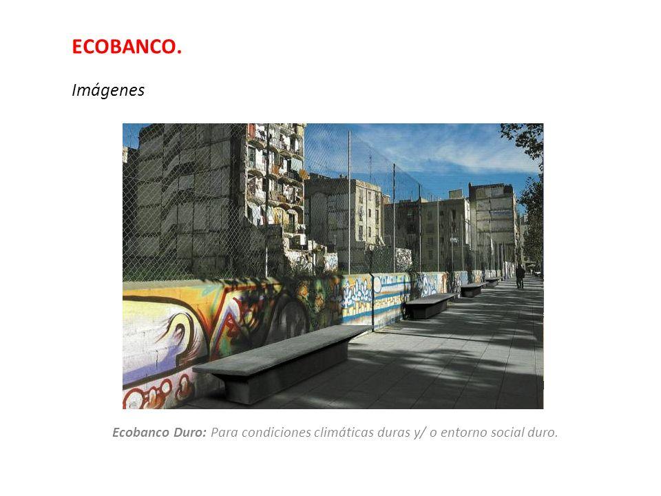 ECOBANCO. Imágenes Ecobanco Duro: Para condiciones climáticas duras y/ o entorno social duro.