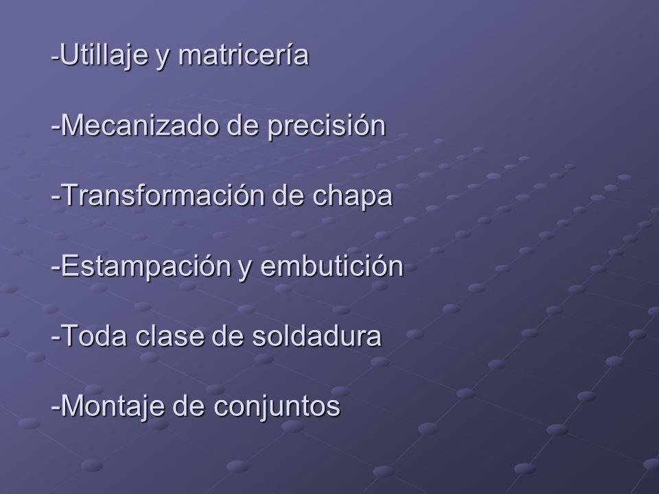 -Utillaje y matricería -Mecanizado de precisión -Transformación de chapa -Estampación y embutición -Toda clase de soldadura -Montaje de conjuntos